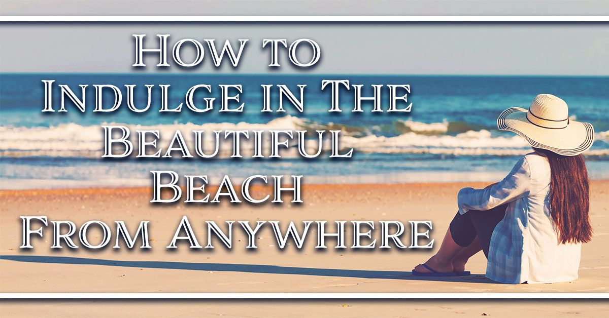 How to Indulge in The Beautiful Beach From Anywhere