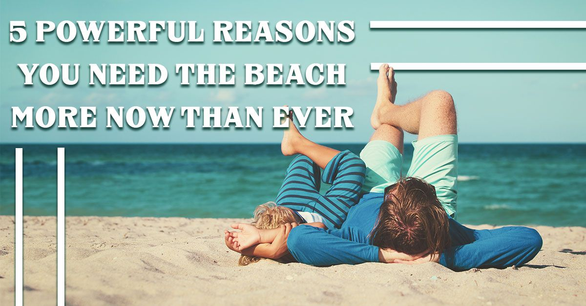 5 Powerful Reasons You Need the Beach More Now Than Ever