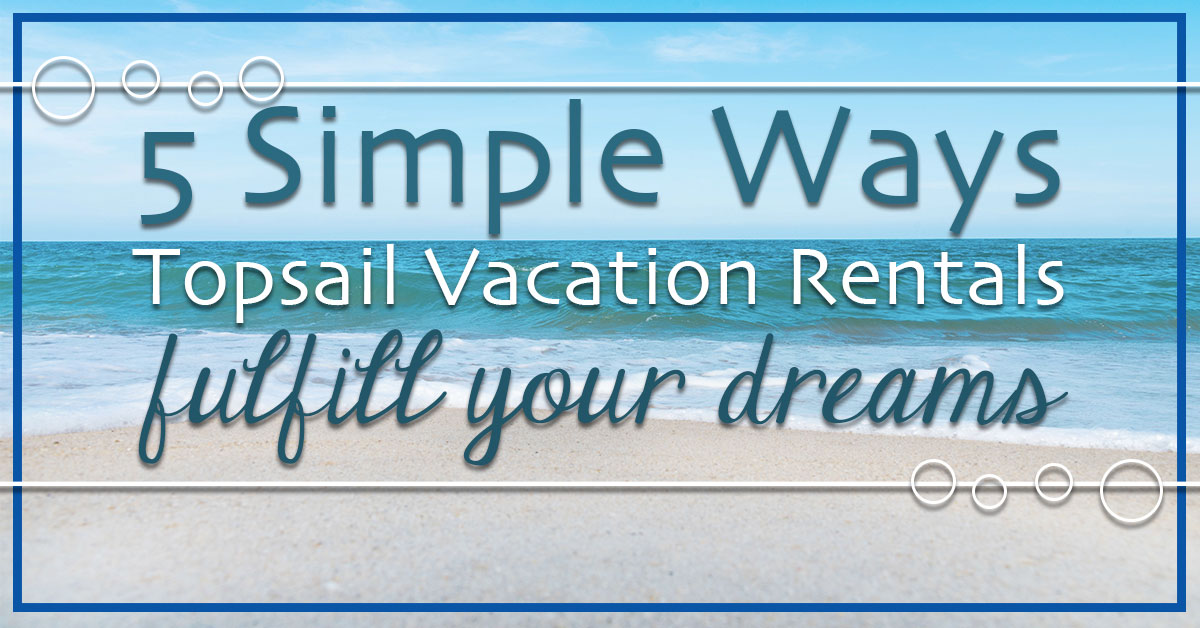 5 Simple Ways Topsail Vacation Rentals Fulfill Your Dreams