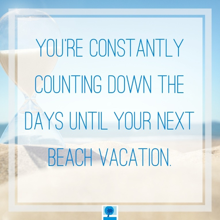 You're constantly counting down the days until your next beach trip | Island Real Estate