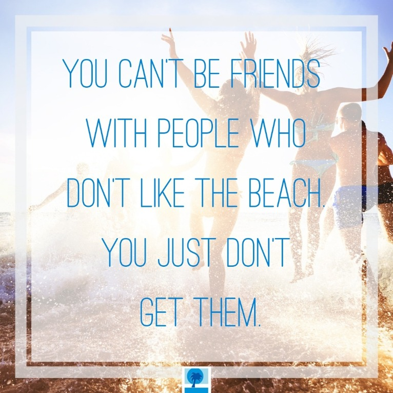 You can't be friend with people who don't love the beach. You don't get them. | Island Real Estate