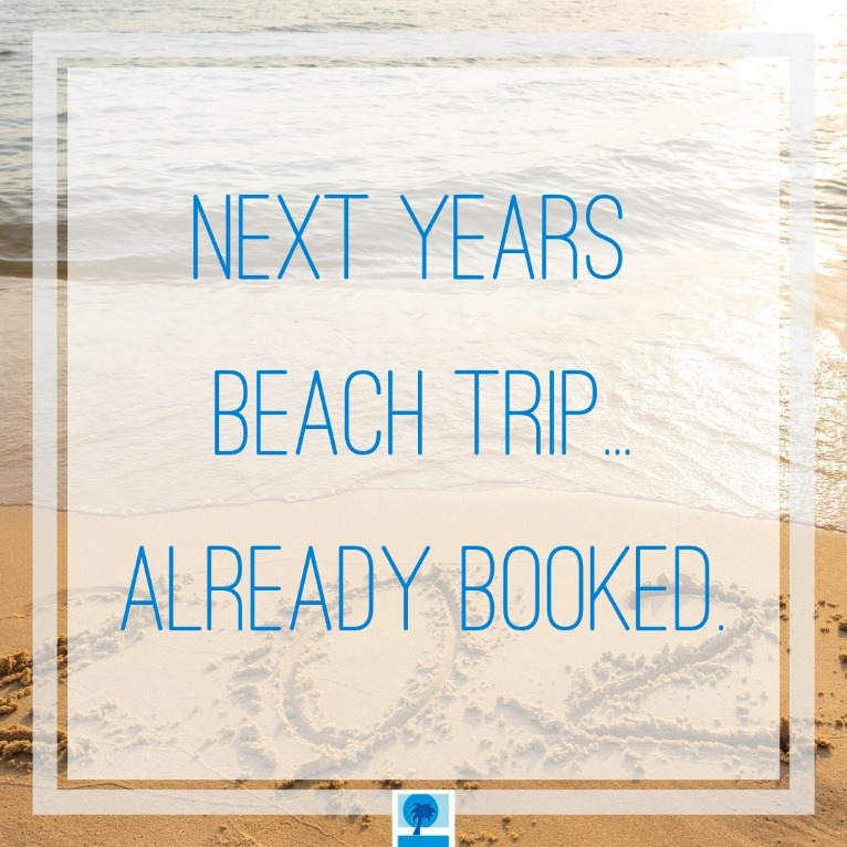 Next years beach trip is already booked | Island Real Estate