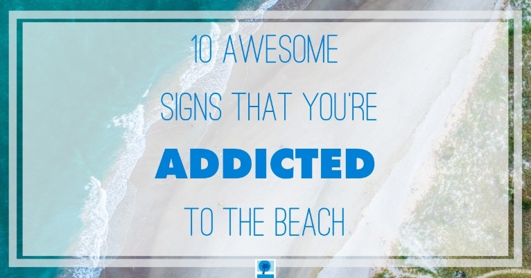 10 awesome signs that you're addicted to the beach | Island Real Estate