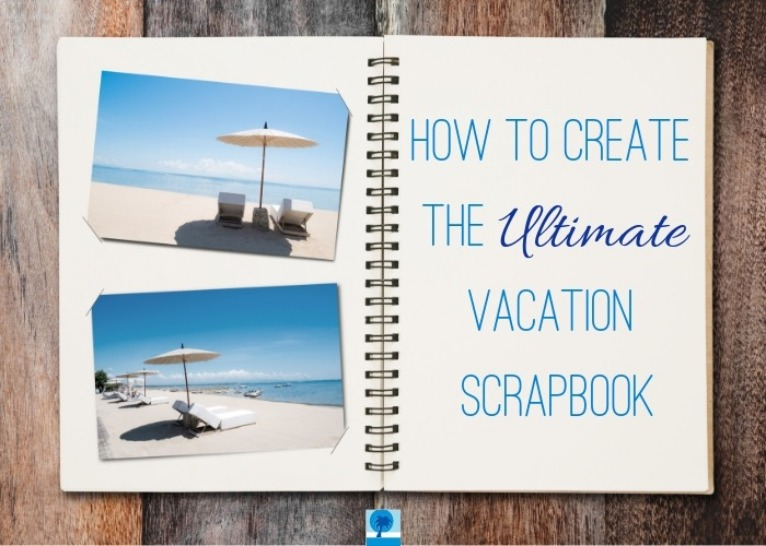 How to Create the Ultimate Vacation Scrapbook | Island Real Estate