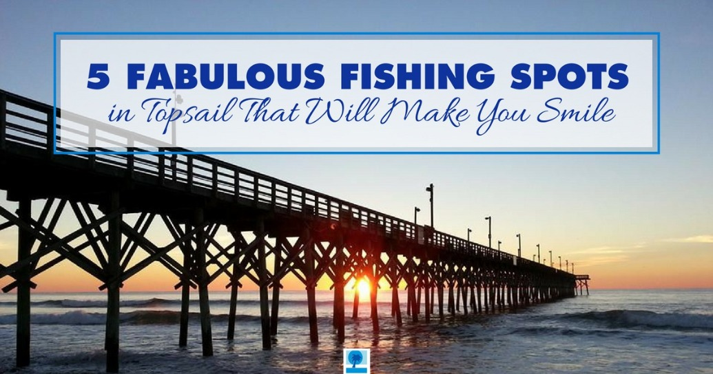 5 Fabulous Fishing Spots in Topsail That Will Make You Smile | Island Real Estate